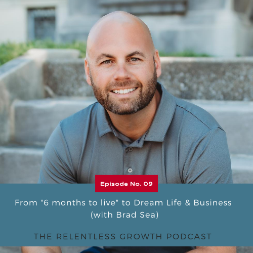 "EP 9: From ""6 Months to Live"" to a Dream Life and Business with Brad Sea"