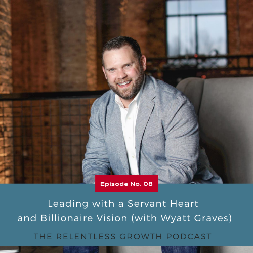EP 8: Leading with a Servant Heart and Billionaire Vision (with Wyatt Graves)