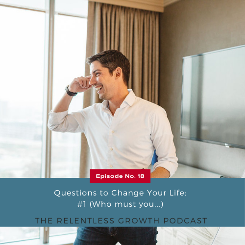 EP 18: Questions to Change Your Life: #1 (Who must you…)