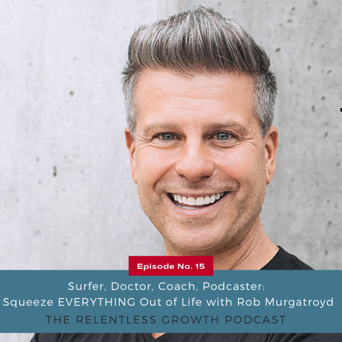 EP 15: Surfer, Doctor, Coach, Podcaster: Squeeze EVERYTHING Out of Life with Rob Murgatroyd