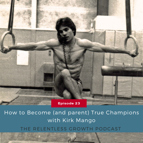 EP 23: How to Become (and Parent) True Champions with Kirk Mango