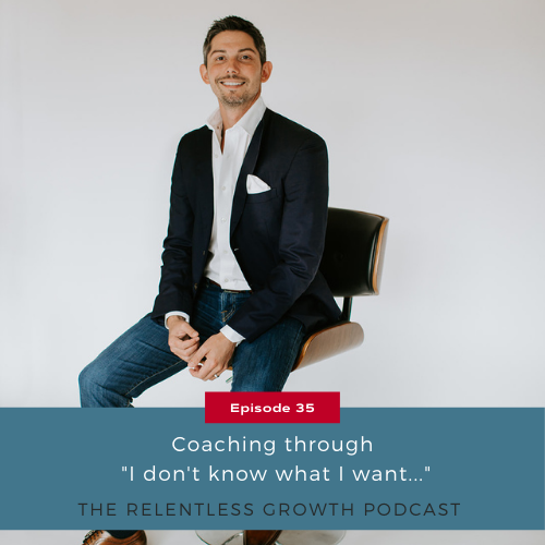 """EP 35: Coaching Through, """"I Don't Know What I Want…"""""""