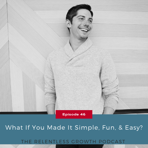 EP 46: What if You Made it Simple, Fun, and Easy?