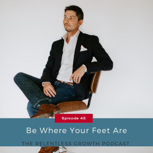EP 45: Be Where Your Feet Are