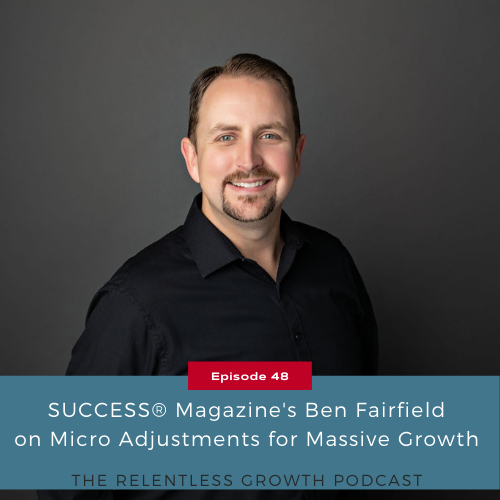 EP 48: SUCCESS® Magazine's Ben Fairfield on Micro Adjustments for Massive Growth