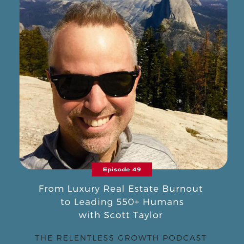 EP 49: From Luxury Real Estate Burnout to Leading 550+ Humans with Scott Taylor