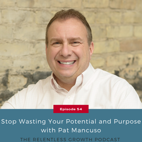 EP 54: Stop Wasting Your Potential and Purpose with Pat Mancuso