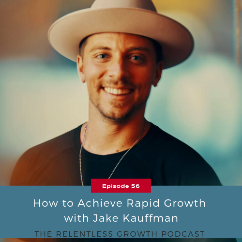EP 56: How to Achieve Rapid Growth with Jake Kauffman