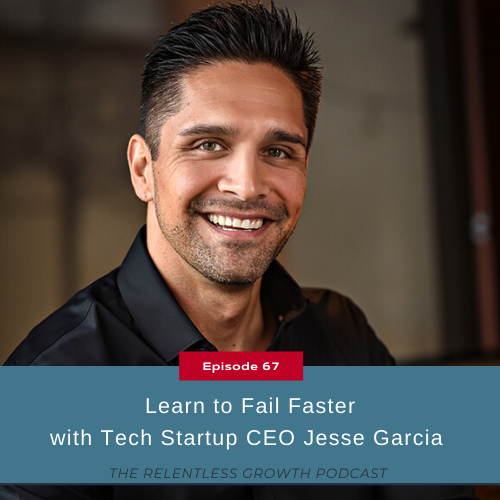 EP 67: Learn to Fail Faster with Tech Startup CEO Jesse Garcia